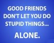 Good friends dont let you do stupid things...