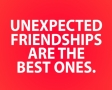 Unexpected friendships are the best ones.
