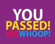 You passed! Big whoop!
